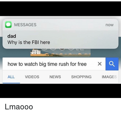 Big Time Rush: O MESSAGES  nOW  dad  Why is the FBI here  how to watch big time rush for free  X O  ALL  VIDEOS  NEWS  SHOPPING  IMAGES Lmaooo
