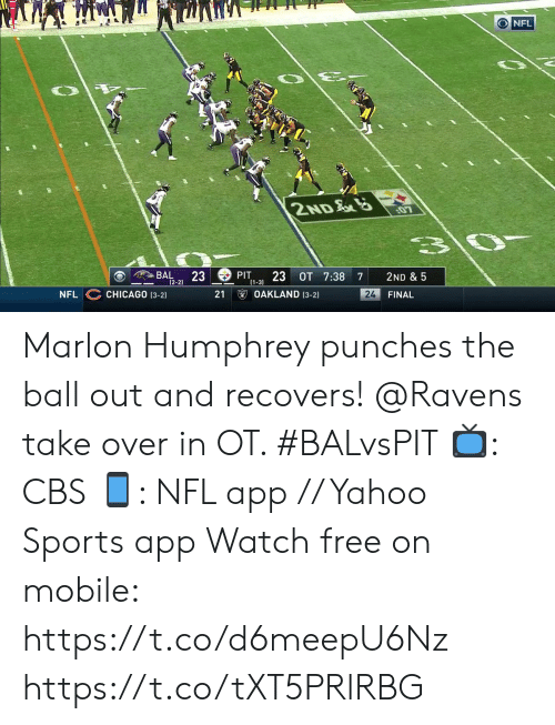 punches: O NFL  2ND  3\0-  BAL  23  (2-2)  PIT  23 OT 7:38  2ND & 5  7  (1-3)  OAKLAND (3-2)  CHICAGO (3-2)  24  FINAL  NFL  21 Marlon Humphrey punches the ball out and recovers!  @Ravens take over in OT. #BALvsPIT  📺: CBS 📱: NFL app // Yahoo Sports app Watch free on mobile: https://t.co/d6meepU6Nz https://t.co/tXT5PRlRBG