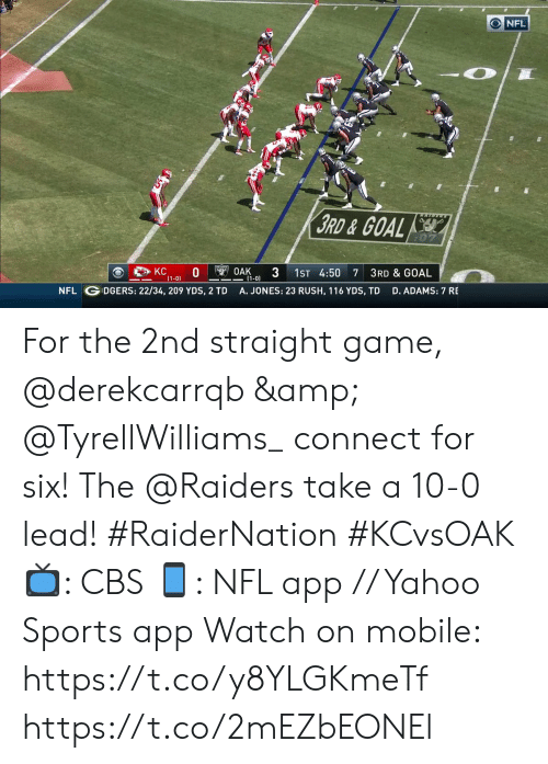 Memes, Nfl, and Sports: O NFL  3RD&GOAL  OAK  3  (1-0)  KC  (1-0)  1ST 4:50  7 3RD & GOAL  DGERS: 22/34, 209 YDS, 2 TD  NFL  A. JONES: 23 RUSH, 116 YDS, TD  D. ADAMS: 7 RE For the 2nd straight game, @derekcarrqb & @TyrellWilliams_ connect for six!  The @Raiders take a 10-0 lead! #RaiderNation #KCvsOAK  📺: CBS 📱: NFL app // Yahoo Sports app Watch on mobile: https://t.co/y8YLGKmeTf https://t.co/2mEZbEONEl