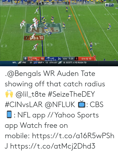 Bengals: O NFL  LEB4H&10  E CIN  10  24 4TH 7:25 1  LAR  4TH & 10  (0-7)  14-3)  BUF 13 4TH 6:01  NFL  PHI  31  B. SCOTT: 4 YD RUSH TD .@Bengals WR Auden Tate showing off that catch radius 🙌 @lil_t8te #SeizeTheDEY #CINvsLAR @NFLUK  📺: CBS 📱: NFL app // Yahoo Sports app Watch free on mobile:https://t.co/a16R5wPShJ https://t.co/atMcj2Dhd3