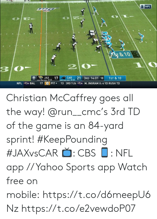 Memes, Nfl, and Run: O NFL  y&10  3  21 3RD 14:01 18  JAX  17  CAR  1ST & 10  2-2)  |(2-2)  PIT  NFL  BAL  17  13 3RD 7:26  M. INGRAM II: 4 YD RUSH TD Christian McCaffrey goes all the way! @run__cmc's 3rd TD of the game is an 84-yard sprint! #KeepPounding #JAXvsCAR  📺: CBS 📱: NFL app // Yahoo Sports app Watch free on mobile: https://t.co/d6meepU6Nz https://t.co/e2vewdoP07