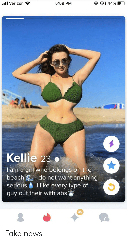 Kellie: O NI 44% O  ll Verizon  5:59 PM  Kellie 23.o  I am a girl who belongs on the  I do not want anything  serious I like every type of  beach  guy out their with abs  45 Fake news