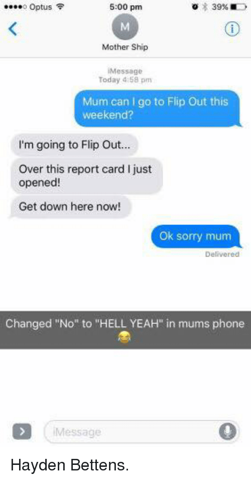 """flipping out: o Optus  5:00 pm  Mother Ship  Message  Today 4:58 pm  Mum can I go to Flip Out this  weekend?  I'm going to Flip Ou...  Over this report card I just  opened  Get down here now!  Ok sorry mum  Delivered  Changed """"No"""" to """"HELL YEAH"""" in mums phone  Message Hayden Bettens."""