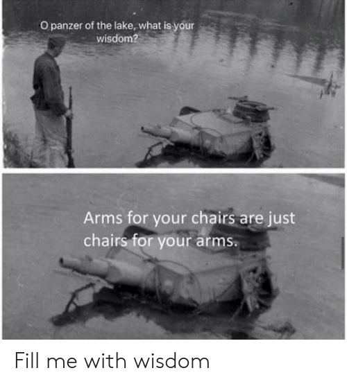 What Is, Wisdom, and Arms: O panzer of the lake, what is your  wisdom?  Arms for your chairs are just  chairs for your arms Fill me with wisdom