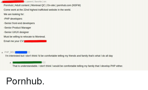 understandable: o   parent   favorite   on  Pornhub   Adult content   Montreal QC On-site l pornhub.com (NSFW)  Come work at the 22nd highest trafficked website in the world.  We are looking for:  -PHP developers  -Senior front-end developers  -Senior Product Manager  -Senior UI/UX designer  Must be willing to relocate to Montreal.  Email me your CV:  Ll  I'm interested but I don't think l'd be comfortable telling my friends and family that's what I do all day  That is understandable. I don't think I would be comfortable telling my family that I develop PHP either. Pornhub.