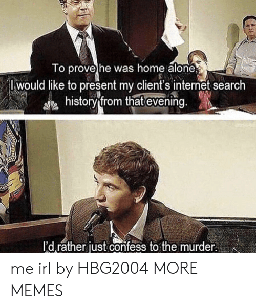 Being Alone, Dank, and Home Alone: o provehe was home alone  Iwould like to present my client's internet search  history from that evening  I'd rather just confess to the murder me irl by HBG2004 MORE MEMES