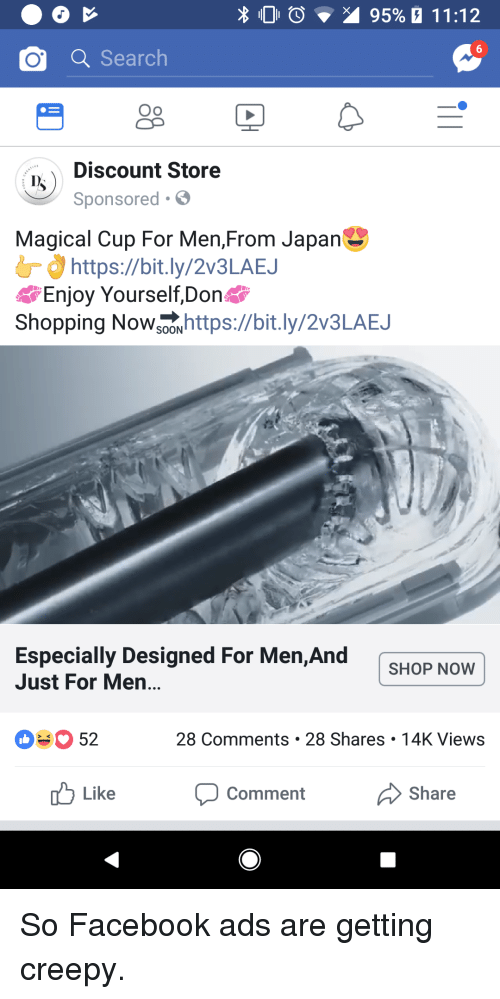 Mens Shopping: O Search  Oo  Discount Store  Sponsored.  Magical Cup For Men,From Japan  d Ơ https://bit.ly/2V3LAEJ  Enjoy Yourself,Don  Shopping Nowsooxhttps://bit.ly/2v3LAEJ  Especially Designed For Men, And  Just For Men...  SHOP NOVw  03 52  28 Comments 28 Shares 14K Views  b Like  Share  Comment So Facebook ads are getting creepy.
