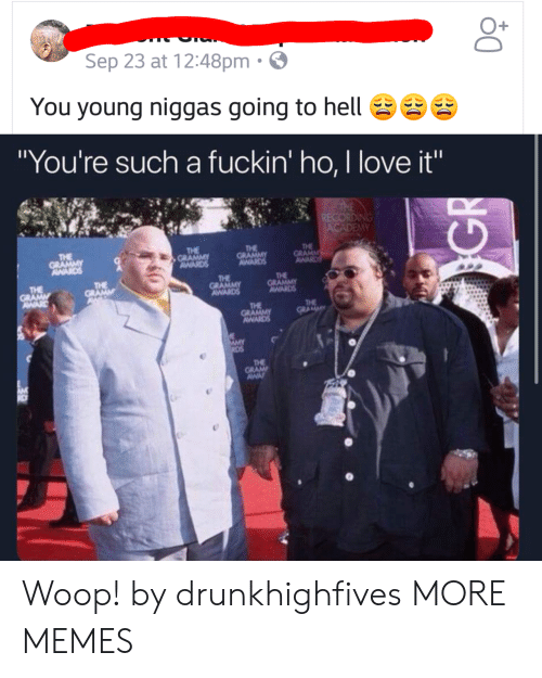 "Dank, Love, and Memes: O+  Sep 23 at 12:48pm .  You young niggas going to hellg  ""You're such a fuckin' ho, I love it""  TH  THE  THE  THE  THE  THE  THE Woop! by drunkhighfives MORE MEMES"