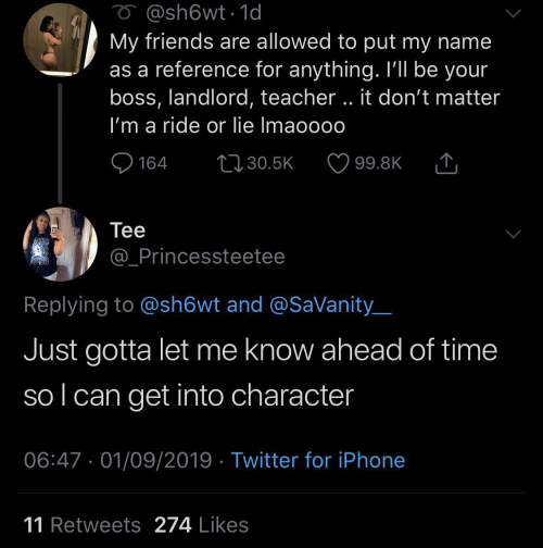 Friends, Iphone, and Teacher: O @sh6wt1d  My friends are allowed to put my name  as a reference for anything. I'll be your  boss, landlord, teacher.. it don't matter  I'm a ride or lie Imaoooo  L130.5K  164  99.8K  Теe  @_Princessteetee  Replying to @sh6wt and @SaVanity  Just gotta let me know ahead of time  sol can get into character  06:47 01/09/2019 Twitter for iPhone  11 Retweets 274 Likes