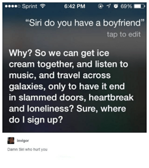 "Music, Siri, and Ice Cream: o Sprint  6:42 PM  O 69%  ""Siri do you have a boyfriend""  tap to edit  Why? So we can get ice  cream together, and listen to  music, and travel across  galaxies, only to have it end  in slammed doors, heartbreak  and loneliness? Sure, where  do I sign up?  invigor  Damn Siri who hurt you"