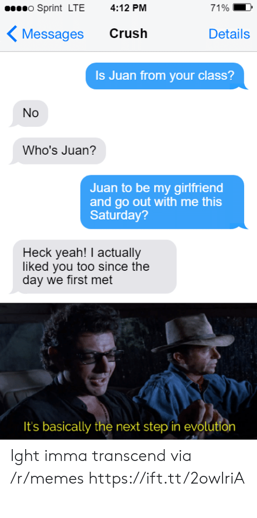 Sprint: o Sprint LTE  4:12 PM  71%  Crush  Messages  Details  Is Juan from your class?  No  Who's Juan?  Juan to be my girlfriend  and go out with me this  Saturday?  Heck yeah! I actually  liked you too since the  day we first met  It's basically the next step in evolution Ight imma transcend via /r/memes https://ift.tt/2owlriA