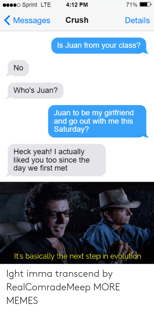 Imma: o Sprint LTE  4:12 PM  71%  Crush  Messages  Details  Is Juan from your class?  No  Who's Juan?  Juan to be my girlfriend  and go out with me this  Saturday?  Heck yeah! I actually  liked you too since the  day we first met  It's basically the next step in evolution Ight imma transcend by RealComradeMeep MORE MEMES