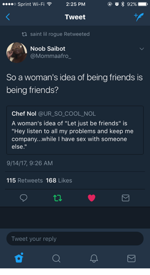 """Friends, Sex, and Chef: o Sprint Wi-Fi  O * 92%  ,  2:25 PM  ,  Tweet  ti saint lil rogue Retweeted  Noob Saibot  @Mommaafro  So a woman's idea of being friends is  being friends?  Chef Nol @UR_SO COOL NOL  A woman's idea of """"Let just be friends"""" is  """"Hey listen to all my problems and keep me  company...while I have sex with someone  else.""""  9/14/17, 9:26 AM  115 Retweets 168 Likes  Tweet your reply"""