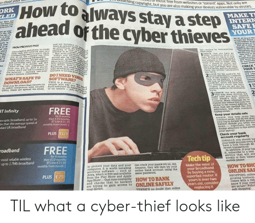 develope: o steal volD  Howtoalways stay astep  ahead of the cyberthieves  oreaching copyright, bu  Ul HUSic free from websites or'torrent apps.  ut you are also making your devices vulnerable to viruses  Not only are  LED  YOUR  WEV aM heard the  FROM PREVIOUS PAGE  nnectthan a laptop and phone, to create an ttachmeneeh  This their own win network and Jure anything, OF D  of the  users tojoin it Oncewhether in an  can then Tablet And sm  eans you should only useshould also be  CREC hst you  baye an thhe nte rep  wih betworks that you recoknise  and Frust. r in doubt, ask the  hop you are in. And if you 're  r unaure, don't use win to connect to  ware develoPe  the internes  instead, use your nections to scces  devices mobile connection.  WHAT SSAFETO  DOINEED  LOOK tot the pudtockt All  are You  THIS Is a must  YOUmr be aware that hleves try people who  to infect computers with viruses.such soe Ug  say  on  or on tablets -youo  the webaites wner has been  erihed 1  eem  2  make surE  your bank s web address  T Infinity  register site names that look very  sirnlar to the correct address, or  sites that are spelled tike real  addresses, but with common  re optic broadband, up to 5x  er than the average speed of  dard UK broadband  tor 6 months  then £15 miornthly  BT Line f15 99  Keep your detalls safe  AGAIN, this msy s®ern like  common sense, but do not shars  og-in details with anybod  sticker attached to the screes  Check your bank  IDEALLY, you should  roadbund FREE  up to 17Mb broadband h to  bank  In addition, if your bas  it, subscribe to a text  service that will sen  weekly or daily balane  BT Line £15  to protect your data and your can crack your password on, say,  computer, it is worth ang Amazon, they will then try your  Make the most ol  HOW TOSHO  antivirus software such as online bank account using the  Avira, whieh is tree and available same password.  from the Play Store and Apple  r broadband  buying a new  perfast router. If  yours is over two  ye