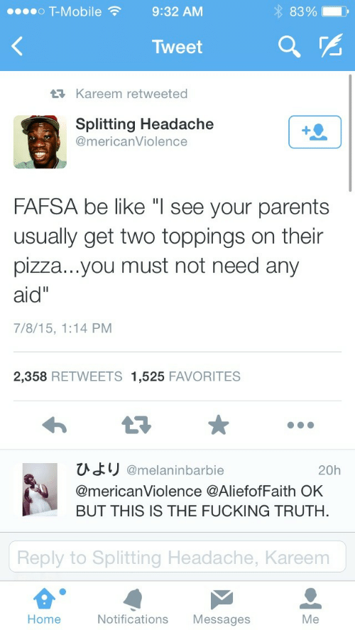 "FAFSA: o T-Mobile9:32 AM  83%.  Tweet  Kareem retweeted  Splitting Headache  @mericanViolence  FAFSA be like ""l see your parents  usually get two toppings on their  pizza...you must not need any  aid""  7/8/15, 1:14 PM  2,358 RETWEETS 1,525 FAVORITES  ひより@melaninbarbie  @mericanViolence @AliefofFaith OK  BUT THIS IS THE FUCKING TRUTH.  20h  Reply to Splitting Headache, Kareem  Home  Notifications Messages  Me"