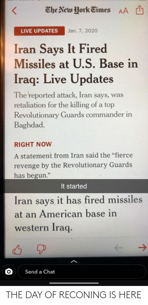 "Reported: O  The New York Times  AA  Jan. 7, 2020  LIVE UPDATES  Iran Says It Fired  Missiles at U.S. Base in  Iraq: Live Updates  The reported attack, Iran says, was  retaliation for the killing of a top  Revolutionary Guards commander in  Baghdad.  RIGHT NOW  A statement from Iran said the ""fierce  revenge by the Revolutionary Guards  has begun.""  It started  Iran says it has fired missiles  at an American base in  western Iraq.  ->  Send a Chat THE DAY OF RECONING IS HERE"