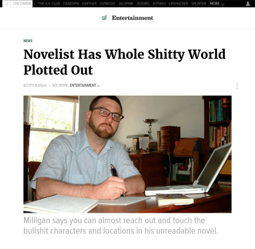 Gizmodo: o | THE ONION  THE AV. CLUB DEADSPIN EARTHER GIZMODO JALOPNIK JEZEBEL KOTAKU LIFEHACKER SPLINTER MORE /  Entertainment  NEWS  Novelist Has Whole Shitty World  Plotted Out  8/27/11 8:00am  SEE MORE: ENTERTAINMENT  Milligan says you can almost reach out and touch the  bullshit characters and locations in his unreadable novel