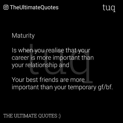 Friends, Memes, and Best: O TheUltimateQuotes  tuq  Maturity  Is when you realise that your  career is more important tharn  your relationship and  Your best friends are more  important than your temporary gf/bf.  THE ULTIMATE QUOTES)