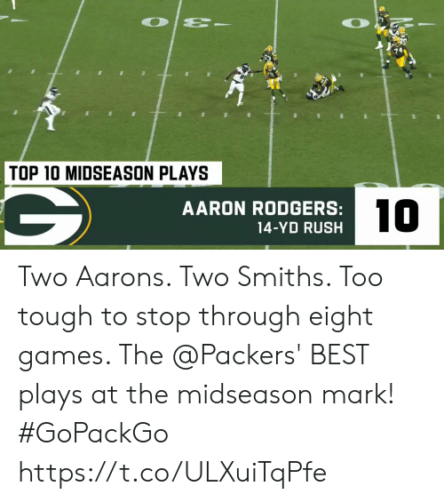 Eight: O  TOP 10 MIDSEASON PLAYS  10  AARON RODGERS:  14-YD RUSH Two Aarons.  Two Smiths.  Too tough to stop through eight games.   The @Packers' BEST plays at the midseason mark! #GoPackGo https://t.co/ULXuiTqPfe