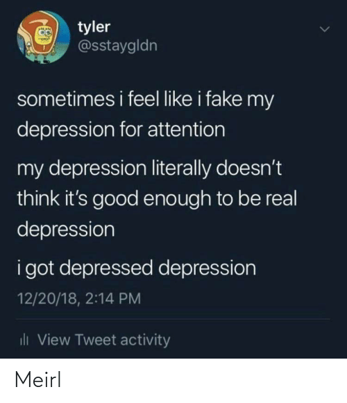 Fake, Depression, and Good: O tyler  @sstaygldn  sometimes i feel like i fake my  depression for attention  my depression literally doesn't  think it's good enough to be real  depression  i got depressed depression  12/20/18, 2:14 PM  dli View Tweet activity Meirl