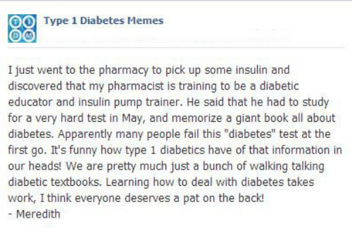 """The Pharmacy: O  Type 1 Diabetes Memes  I just went to the pharmacy to pick up some insulin and  discovered that my pharmacist is training to be a diabetic  educator and insulin pump trainer. He said that he had to study  for a very hard test in May, and memorize a giant book all about  diabetes. Apparently many people fail this """"diabetes"""" test at the  first go. It's funny how type 1 diabetics have of that information in  our heads! We are pretty much just a bunch of walking talking  diabetic textbooks. Learning how to deal with diabetes takes  work, I think everyone deserves a pat on the back!  - Meredith  Tee"""
