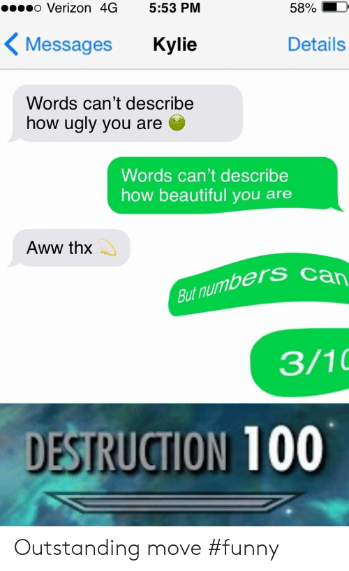 thx: o Verizon 4G 5:53 PM  5890  Messages Kylie  Details  Words can't describe  how ugly you are  Words can't describe  how beautiful you are  Aww thx  But numbers  3/10  DESTRUCTION 100 Outstanding move #funny