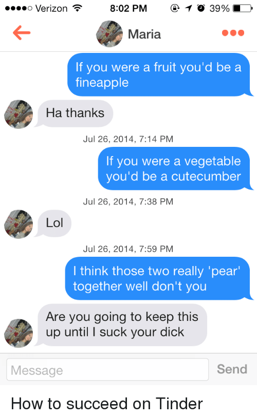 Tinder, Verizon, and Dick: o Verizon  8:02 PM  39%  Maria  If you were a fruit you'd be a  fineapple  Ha thanks  Jul 26, 2014, 7:14 PM  If you were a vegetable  you'd be a cutecumber  Jul 26, 2014, 7:38 PM  Lo  Jul 26, 2014, 7:59 PM  I think those two really 'pear  together well don't you  Are you going to keep this  up until I suck your dick  Message  Send