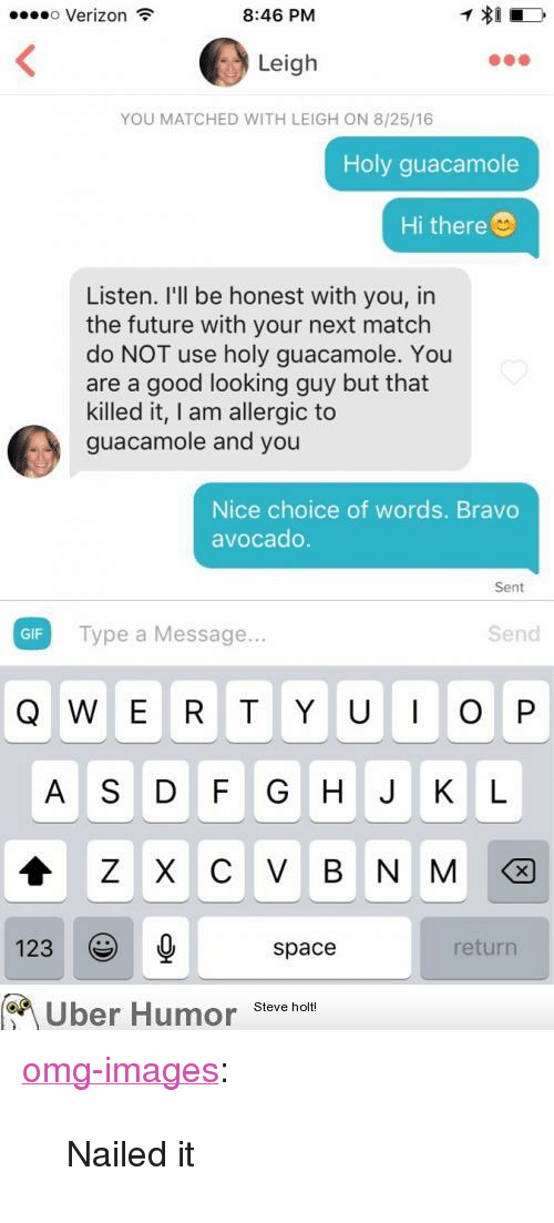 """Looking Guy: o Verizon  8:46 PM  Leigh  YOU MATCHED WITH LEIGH ON 8/25/16  Holy guacamole  Hi there  Listen. I'll be honest with you, in  the future with your next match  do NOT use holy guacamole. You  are a good looking guy but that  killed it, I am allergic to  guacamole and you  Nice choice of words. Bravo  avocado  Sent  GIF Type a Message..  Send  Q W E R T Y UOP  A S D F G H J K L  123  space  return  Uber Humor Steve holt <p><a href=""""http://omg-images.tumblr.com/post/155480466741/nailed-it"""" class=""""tumblr_blog"""">omg-images</a>:</p>  <blockquote><p>Nailed it</p></blockquote>"""