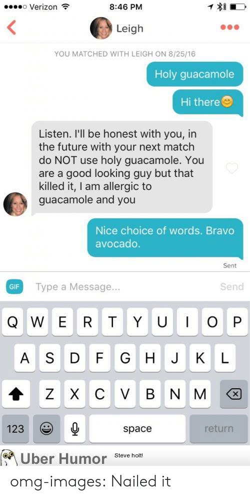Looking Guy: o Verizon  8:46 PM  Leigh  YOU MATCHED WITH LEIGH ON 8/25/16  Holy guacamole  Hi there  Listen. I'll be honest with you, in  the future with your next match  do NOT use holy guacamole. You  are a good looking guy but that  killed it, I am allergic to  guacamole and you  Nice choice of words. Bravo  avocado  Sent  GIF Type a Message..  Send  Q W E R T Y UOP  A S D F G H J K L  123  space  return  Uber Humor Steve holt omg-images:  Nailed it