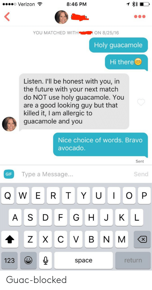 Looking Guy: o Verizon  8:46 PM  YOU MATCHED WITHON 8/25/16  Holy guacamole  Hi there  Listen. I'll be honest with you, in  the future with your next match  do NOT use holy guacamole. You  are a good looking guy but that  killed it, I am allergic to  guacamole and you  Nice choice of words. Bravo  avocado  Sent  GIF  Type a Message...  Send  Q W E R T YUOP  A S D F G HJ KL  123  space  return Guac-blocked