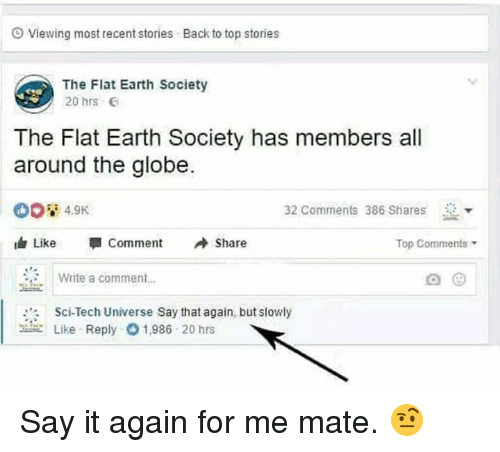 """Dank, Say It, and Earth: O Viewing most recent stories  Back to top stories  The Flat Earth Society  20 hrs  The Flat Earth Society has members all  around the globe.  4.9K  32 Comments 386 Shares  由Like """" Comment Share  Top Comments  Write a commen..  Sci-Tech Universe Say that again, but slowly  Like Reply  1,986 20 hrs Say it again for me mate. 🤨"""