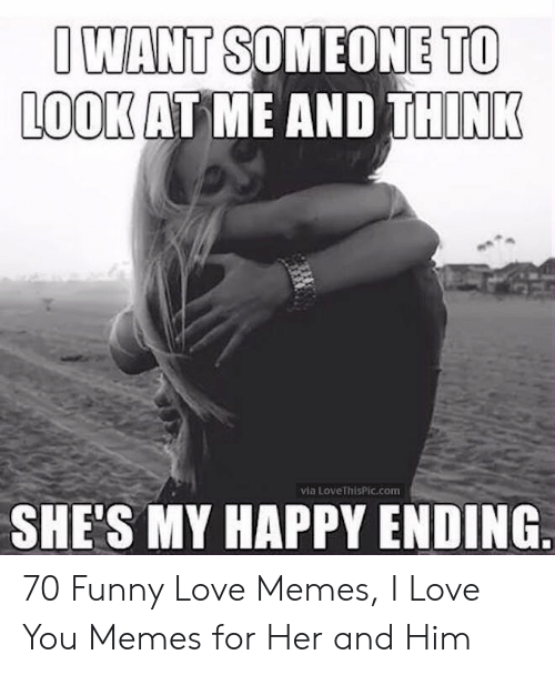 Funny, Love, and Memes: O WANT SOMEONE TO  L00K AT ME AND THINK  via LoveThisPic.com  SHE'S MY HAPPY ENDING 70 Funny Love Memes, I Love You Memes for Her and Him