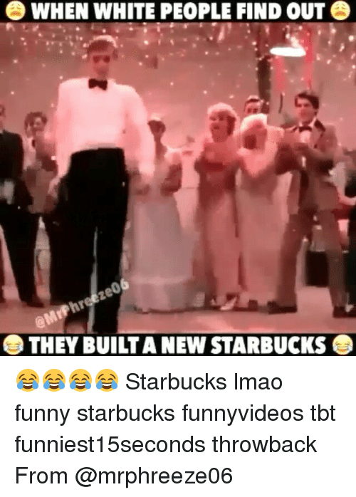 Lmao Funny: O WHEN WHITE PEOPLE FIND OUT  O THEY BUILTANEWSTARBUCKS O 😂😂😂😂 Starbucks lmao funny starbucks funnyvideos tbt funniest15seconds throwback From @mrphreeze06