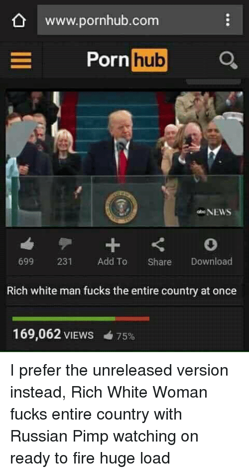 Www Pornhub: O www.pornhub.com  ornhub  699 231 Add To Share Download  Rich white man fucks the entire country at once  169,062 VIEWS  75%    I prefer the unreleased version instead, Rich White Woman fucks entire country with Russian Pimp watching on ready to fire huge load
