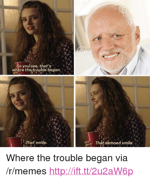 "Memes, Http, and Smile: o you see, that's  where the trouble began.  That smile.  That damned smile <p>Where the trouble began via /r/memes <a href=""http://ift.tt/2u2aW6p"">http://ift.tt/2u2aW6p</a></p>"