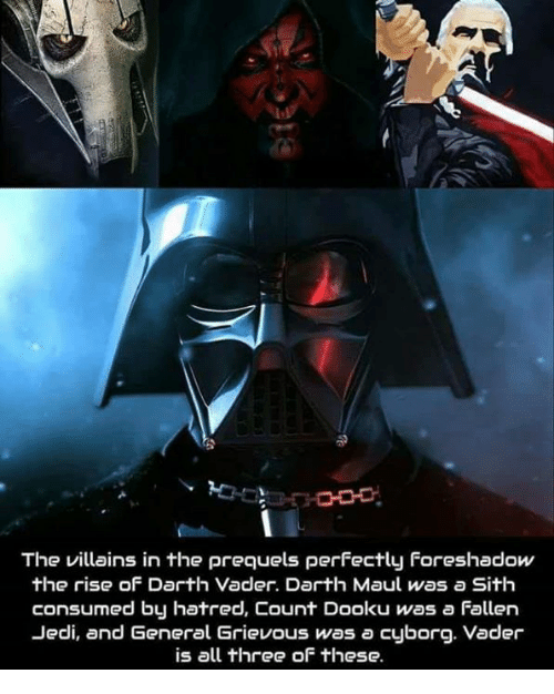 darth maul: O0  The villains in the prequels perfectly Foreshadow  the rise of Darth Vader. Darth Maul was a Sith  consumed by hatred, Count Dooku was a Fallen  Jedi, and General Grievous was a cyborg. Vader  is all three of these.
