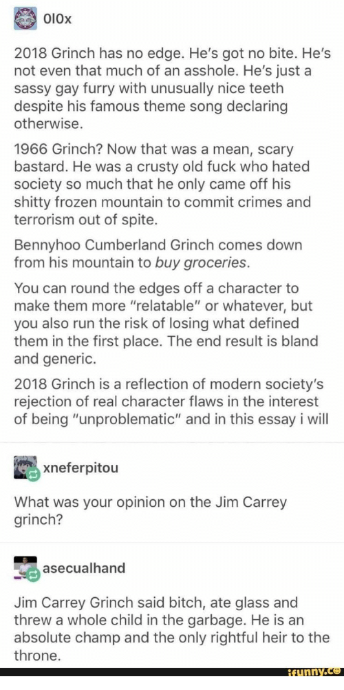 """defined: O10x  2018 Grinch has no edge. He's got no bite. He's  not even that much of an asshole. He's just a  sassy gay furry with unusually nice teeth  despite his famous theme song declaring  otherwise.  1966 Grinch? Now that was a mean, scary  bastard. He was a crusty old fuck who hated  society so much that he only came off his  shitty frozen mountain to commit crimes and  terrorism out of spite.  Bennyhoo Cumberland Grinch comes down  from his mountain to buy groceries.  You can round the edges off a character to  make them more """"relatable"""" or whatever, but  you also run the risk of losing what defined  them in the first place. The end result is bland  and generic.  2018 Grinch is a reflection of modern society's  rejection of real character flaws in the interest  of being """"unproblematic"""" and in this essay i will  xneferpitou  What was your opinion on the Jim Carrey  grinch?  asecualhand  Jim Carrey Grinch said bitch, ate glass and  threw a whole child in the garbage. He is an  absolute champ and the only rightful heir to the  throne.  ifunny.co"""