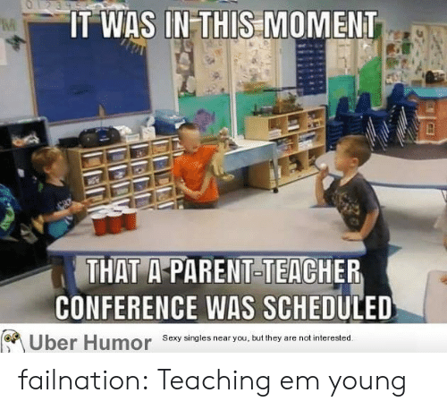 Conference: O1239  IT WAS IN-THIS MOMENT  THAT A-PARENT-TEACHER  CONFERENCE WAS SCHEDULED  Sexy singles near you, but they  are not interested.  Uber Humor failnation:  Teaching em young