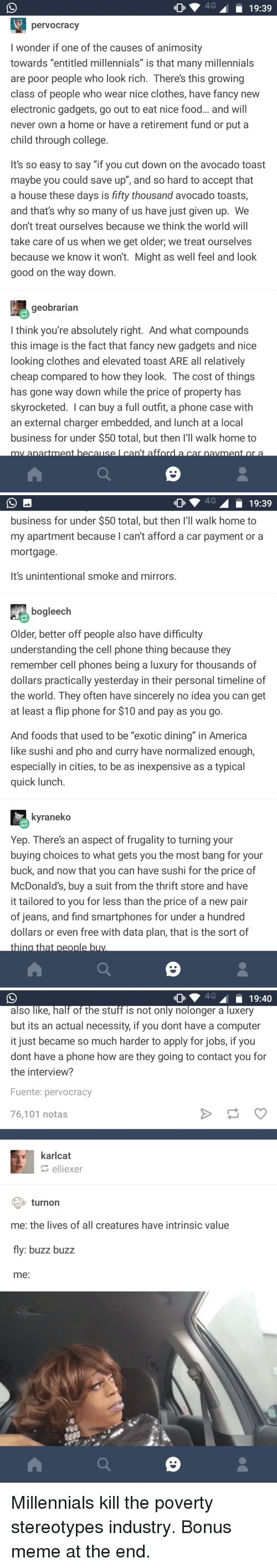 "America, Clothes, and College: O4G19:39  pervocracy  I wonder if one of the causes of animosity  towards ""entitled millennials"" is that many millennials  are poor people who look rich. Theres this growing  class of people who wear nice clothes, have fancy new  electronic gadgets, go out to eat nice food... and will  never own a home or have a retirement fund or put a  child through college.  It's so easy to say ""if you cut down on the avocado toast  maybe you could save up"", and so hard to accept that  a house these days is fifty thousand avocado toasts,  and thats why so many of us have just given up. We  don't treat ourselves because we think the world will  take care of us when we get older, we treat ourselves  because we know it won't. Might as well feel and look  good on the way down  geobrarian  think you're absolutely right. And what compounds  this image is the fact that fancy new gadgets and nice  looking clothes and elevated toast ARE all relatively  cheap compared to how they look. The cost of things  has gone way down while the price of property has  skyrocketed. I can buy a full outfit, a phone case with  an external charger embedded, and lunch at a local  business for under $50 total, but then I'll walk home to   4619:39  business for under $50 total, but then I'll walk home to  my apartment because I can't afford a car payment or a  mortgage.  It's unintentional smoke and mirrors  bogleech  Older, better off people also have difficulty  understanding the cell phone thing because they  remember cell phones being a luxury for thousands of  dollars practically yesterday in their personal timeline of  the world. They often have sincerely no idea you can get  at least a flip phone for $10 and pay as you go  And foods that used to be ""exotic dining"" in America  like sushi and pho and curry have normalized enough,  especially in cities, to be as inexpensive as a typical  quick Tunch  kyraneko  Yep. There's an aspect of frugality to turning your  buying choices to what gets you the most bang for your  buck, and now that you can have sushi for the price of  McDonald's, buy a suit from the thrift store and have  it tailored to you for less than the price of a new pain  of jeans, and find smartphones for under a hundred  dollars or even free with data plan, that is the sort of   also like, half of the stuff is not only nolonger a luxery  but its an actual necessity, if you dont have a computer  it just became so much harder to apply for jobs, if you  dont have a phone how are they going to contact you for  the interview?  Fuente: pervocracy  76,101 notas  karlcat  elliexer  turnon  me: the lives of all creatures have intrinsic value  fly: buzz buzz  me: Millennials kill the poverty stereotypes industry. Bonus meme at the end."
