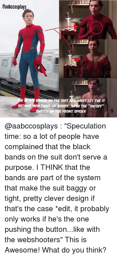 "Memes, Spider, and Spiders: Oaabccosplays  ERACR BANDS ON THE SUIT  ARE WHAT LET THE IT  BECOME  SKIN TIGHT OR BAGGY.  WTH THE ON/OFF""  CH ON  THE FRONT SPIDER @aabccosplays : ""Speculation time: so a lot of people have complained that the black bands on the suit don't serve a purpose. I THINK that the bands are part of the system that make the suit baggy or tight, pretty clever design if that's the case *edit, it probably only works if he's the one pushing the button...like with the webshooters"" This is Awesome! What do you think?"