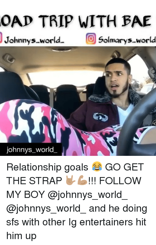 Bae, Goals, and Memes: OAD TRIP WITH BAE  Johnnys world  Solmarys.world  johnnys_world Relationship goals 😂 GO GET THE STRAP 🤟🏽💪🏽!!! FOLLOW MY BOY @johnnys_world_ @johnnys_world_ and he doing sfs with other Ig entertainers hit him up
