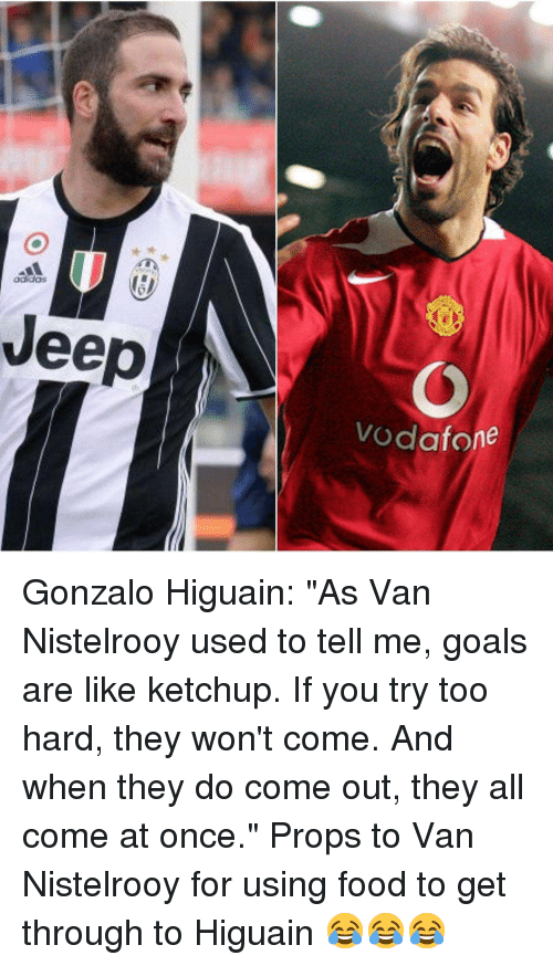 "higuain: oaidas  eep  Vodafone Gonzalo Higuain: ""As Van Nistelrooy used to tell me, goals are like ketchup. If you try too hard, they won't come. And when they do come out, they all come at once."" Props to Van Nistelrooy for using food to get through to Higuain 😂😂😂"