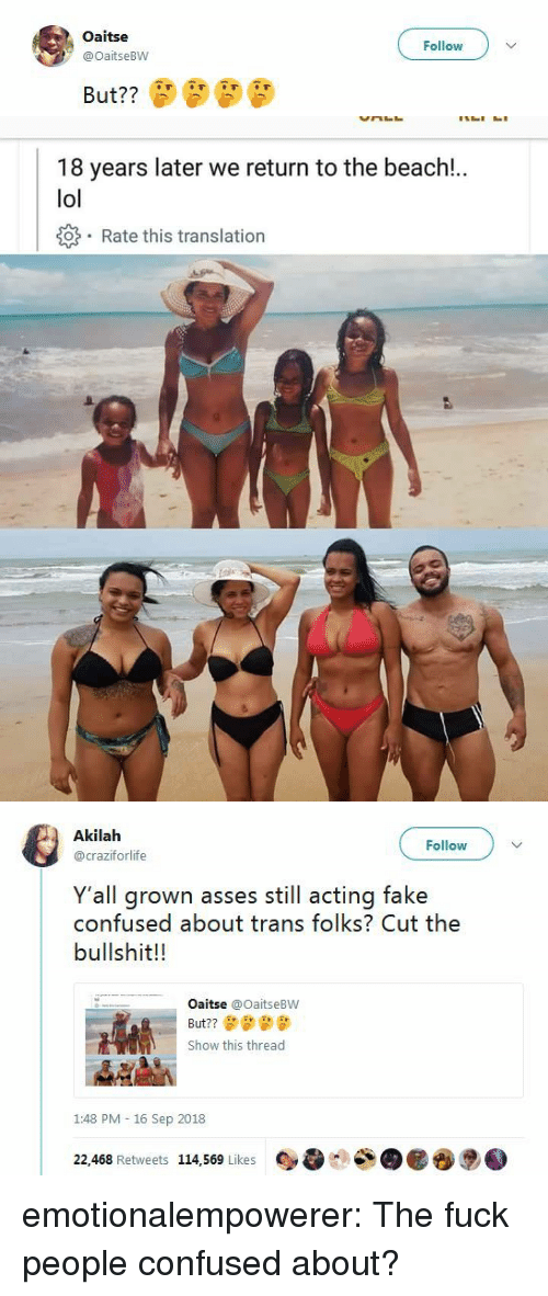 Cut The Bullshit: Oaitse  @OaitseBW  Follow   18 years later we return to the beach!.  lol  o Rate this translation   Akilah  @craziforlife  Follow  Y'all grown asses still acting fake  confused about trans folks? Cut the  bullshit!!  Oaitse @OaitseBW  But??  Show this thread  1:48 PM - 16 Sep 2018  22,468 Retweets 114,569 Likes emotionalempowerer: The fuck people confused about?