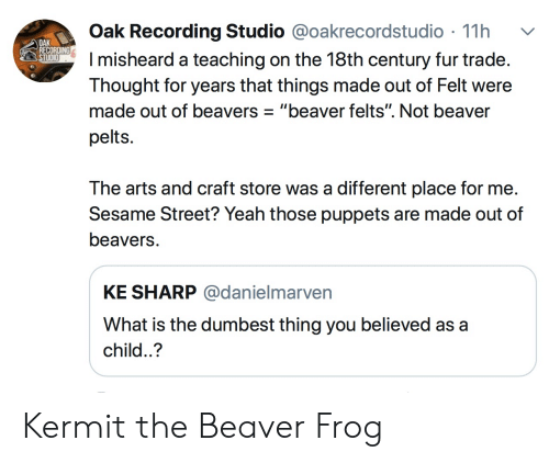"Sesame Street, Yeah, and What Is: Oak Recording Studio @oakrecordstudio 11h  misheard a teaching on the 18th century fur trade  Thought for years that things made out of Felt were  made out of beavers""beaver felts"". Not beaver  pelts.  OAK  REC  The arts and craft store was a different place for me  Sesame Street? Yeah those puppets are made out of  beavers  KE SHARP @danielmarven  What is the dumbest thing you believed as a  child..? Kermit the Beaver Frog"