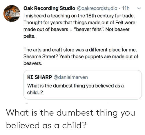 """Sesame Street, Yeah, and What Is: Oak Recording Studio @oakrecordstudio 11h  misheard a teaching on the 18th century fur trade  Thought for years that things made out of Felt were  made out of beavers""""beaver felts"""". Not beaver  pelts.  OAK  REC  The arts and craft store was a different place for me  Sesame Street? Yeah those puppets are made out of  beavers  KE SHARP @danielmarven  What is the dumbest thing you believed as a  child..? What is the dumbest thing you believed as a child?"""