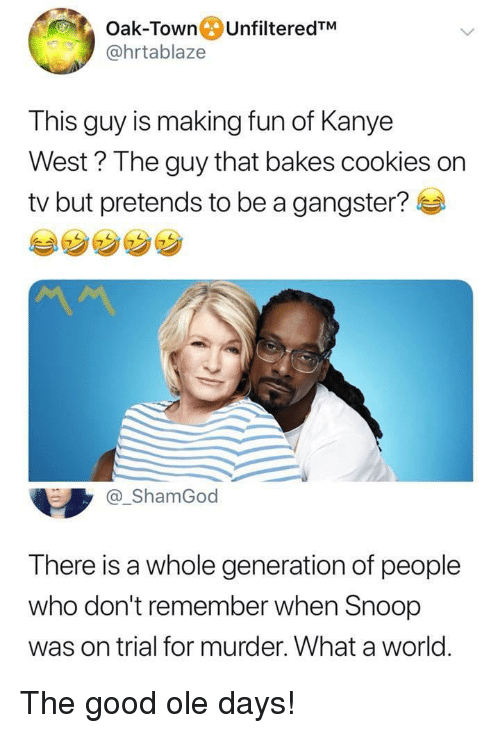 Cookies, Kanye, and Snoop: Oak-Town UnfilteredTM  @hrtablaze  This guy is making fun of Kanye  West ? The guy that bakes cookies on  tv but pretends to be a gangster?  @_ShamGod  There is a whole generation of people  who don't remember when Snoop  was on trial for murder. What a world. The good ole days!