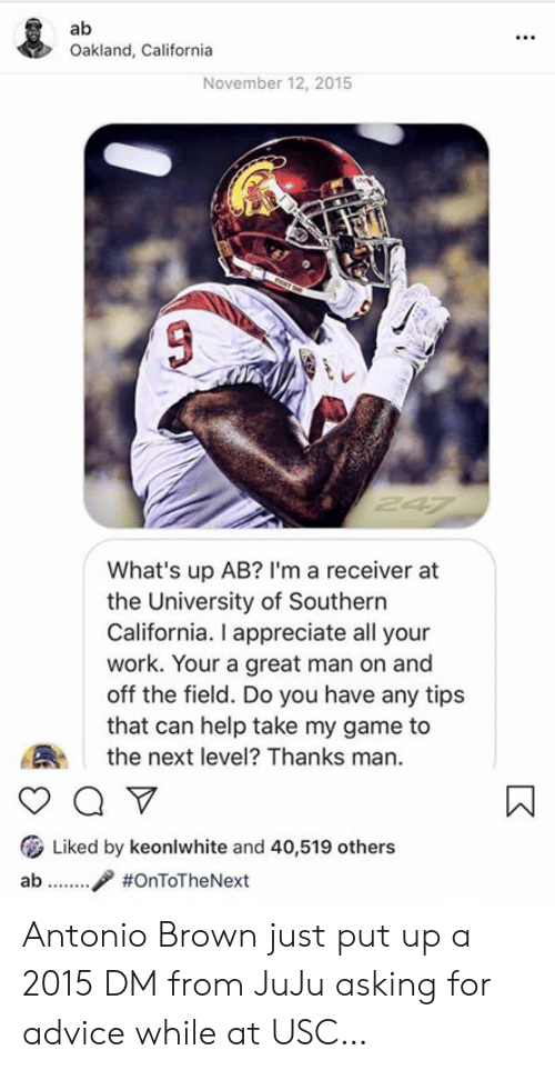 Advice, Work, and Appreciate: Oakland, California  November 12, 2015  What's up AB? I'm a receiver at  the University of Southern  California. I appreciate all your  work. Your a great man on and  off the field. Do you have any tips  that can help take my game to  the next level? Thanks man.  ( Liked by keonlwhite and 40,519 others  ab / Antonio Brown just put up a 2015 DM from JuJu asking for advice while at USC…