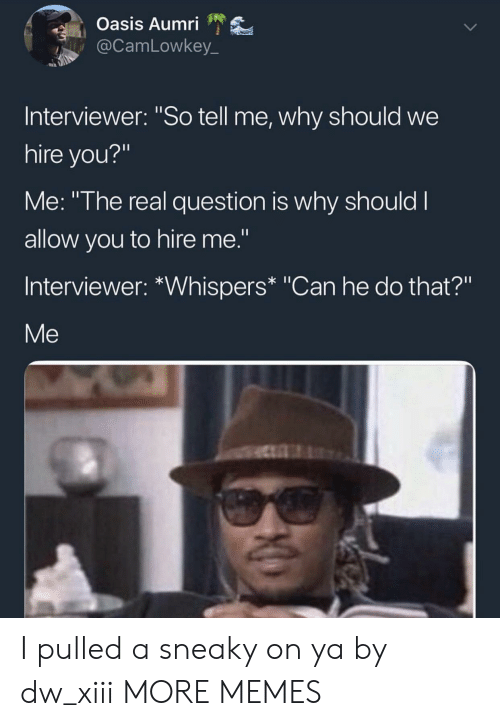 "Dank, Memes, and Oasis: Oasis Aumri  @CamLowkey_  Interviewer: ""So tell me, why should we  hire you?""  Me: ""The real question is why should I  allow you to hire me.""  Interviewer: *Whispers* ""Can he do that?""  Me I pulled a sneaky on ya by dw_xiii MORE MEMES"