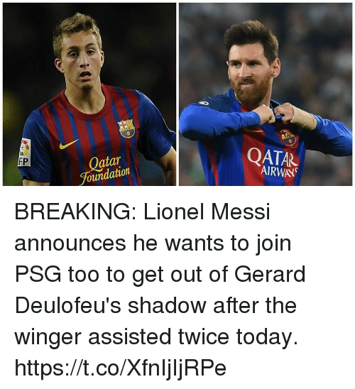 winger: Oatar  Foundation  QATAR  AIRWAY  FP BREAKING: Lionel Messi announces he wants to join PSG too to get out of Gerard Deulofeu's shadow after the winger assisted twice today. https://t.co/XfnIjIjRPe