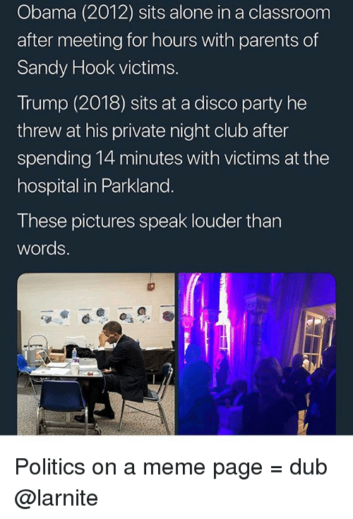 Being Alone, Club, and Meme: Obama (2012) sits alone in a classroom  after meeting for hours with parents of  Sandy Hook victims.  Trump (2018) sits at a disco party he  threw at his private night club after  spending 14 minutes with victims at the  hospital in Parkland.  These pictures speak louder than  words. Politics on a meme page = dub @larnite